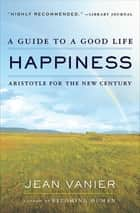 Happiness - A Guide to a Good Life: Aristotle for the New Century ebook by Jean Vanier