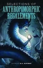 Selections of Anthropomorphic Regalements: Volume 1 ebook by K.C. Alpinus, Emily Martha Sorensen, E. C. Hibbs,...