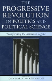 The Progressive Revolution in Politics and Political Science - Transforming the American Regime ebook by John Marini,Ken Masugi,Paul Carrese,Eric R. Claeys,Edward J. Erler,Tiffany R. Jones,John Marini,Ken Masugi,Will Morrisey,Peter C. Myers,Larry Peterman,John G. West,Thomas G. West,Scot J. Zentner