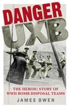 Danger Uxb - The Heroic Story of the WWII Bomb Disposal Teams ebook by James Owen