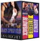 Black Cipher Files Box Set - (Blowback, Betrayals, and Burned) ebook by Lisa Hughey