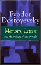Fyodor Dostoyevsky: Memoirs, Letters and Autobiographical Novels - Correspondence, diary, autobiographical works and a biography of one of the greatest Russian novelist, author of Crime and Punishment, The Brothers Karamazov, Demons, The Idiot & The House of the Dead ebook by Fyodor Dostoyevsky, Ethel Colburn Mayne, John Middleton Murry,...