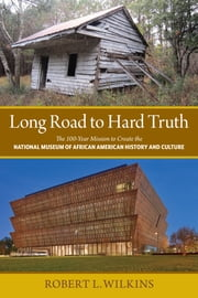 Long Road to Hard Truth - The 100 Year Mission to Create the National Museum of African American History and Culture ebook by Robert Leon Wilkins