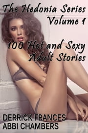 The Hedonia Series Vol. 1 - 100 Hot and Sexy Adult Stories ebook by Derrick Frances, Abbi Chambers