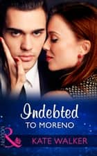 Indebted To Moreno (Mills & Boon Modern) ebook by Kate Walker