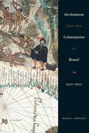 Go-betweens and the Colonization of Brazil - 1500–1600 ebook by Alida C. Metcalf