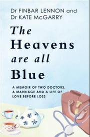 The Heavens Are All Blue - A memoir of two doctors, a marriage and a life of love before loss ebook by Dr Kathleen McGarry, Dr Finbar Lennon