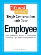 We Need To Talk - Tough Conversations With Your Employee - From Performance Reviews to Terminations Tackle Any Topic with Sensitivity and Smarts ebook by Lynne Eisaguirre