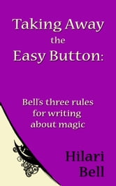 Taking Away the Easy Button: Bell's three rules for writing about magic ebook by Hilari Bell
