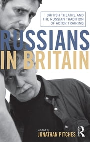 Russians in Britain - British Theatre and the Russian Tradition of Actor Training ebook by Jonathan Pitches