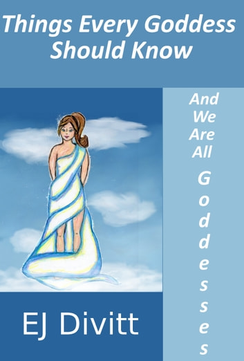 Things Every Goddess Should Know . . . And We Are All Goddesses ebook by EJ Divitt