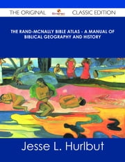 The Rand-McNally Bible Atlas - A Manual of Biblical Geography and History - The Original Classic Edition ebook by Jesse L. Hurlbut