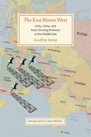 The East Moves West - India, China, and Asia's Growing Presence in the Middle East ebook by Geoffrey Kemp