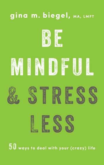 Be Mindful and Stress Less - 50 Ways to Deal with Your (Crazy) Life ebook by Gina Biegel