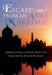 Escape! from an Arab Marriage - Horror Stories of Flight from Abusive Muslim Husbands ebook by Cassandra