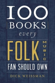 100 Books Every Folk Music Fan Should Own ebook by Dick Weissman