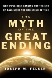 The Myth of the Great Ending: Why We've Been Longing for the End of Days Since the Beginning of Time ebook by Joseph M. Felser