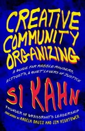 Creative Community Organizing - A Guide for Rabble-Rousers, Activists, and Quiet Lovers of Justice ebook by Si Kahn