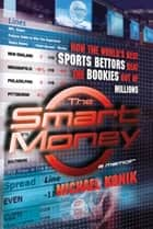 The Smart Money - How the World's Best Sports Bettors Beat the Bookies Out of Millions ebook by Michael Konik
