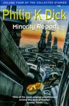 Minority Report - Volume Four Of The Collected Stories ebook by Philip K. Dick