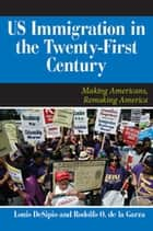 U.S. Immigration in the Twenty-First Century - Making Americans, Remaking America ebook by Louis DeSipio