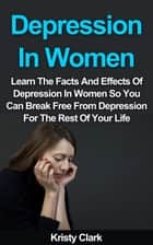Depression In Women - Learn The Facts And Effects Of Depression In Women So You Can Break Free From Depression For The Rest Of Your Life. - Depression Book Series, #2 ebook by Kristy Clark