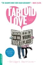 Tabloid Love - Looking for Mr. Right in All the Wrong Places, A Memoir ebook by Bridget Harrison