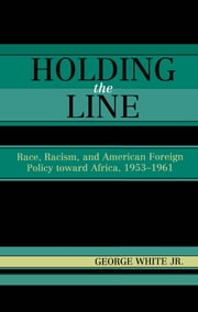 Holding the Line - Race, Racism, and American Foreign Policy Toward Africa, 1953-1961 ebook by George White Jr.