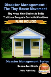 Disaster Management: The Tiny House Movement - Tiny House Micro Shelters to Build: Traditional Designs in Survivalist Conditions - PLANS INCLUDED ebook by Dueep Jyot Singh