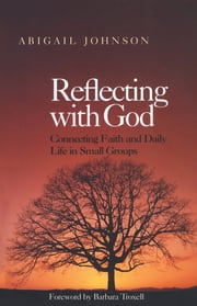 Reflecting with God - Connecting Faith and Daily Life in Small Groups ebook by Abigail Johnson