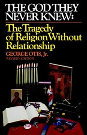The God They Never Knew: The Tragedy of Religion Without Relationship: Revised Edition ebook by George Otis Jr.