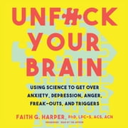Unf*ck Your Brain - Using Science to Get over Anxiety, Depression, Anger, Freak-Outs, and Triggers audiobook by Faith G. Harper, PhD, LPC-S, ACS