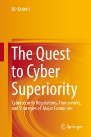 The Quest to Cyber Superiority - Cybersecurity Regulations, Frameworks, and Strategies of Major Economies ebook by Nir Kshetri