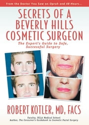 Secrets of a Beverly Hills Cosmetic Surgeon - The Expert's Guide to Safe, Successful Surgery ebook by Robert Kotler, MD, FACS