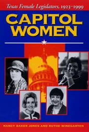 Capitol Women - Texas Female Legislators, 1923-1999 ebook by Nancy Baker Jones,Ruthe Winegarten