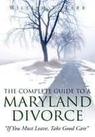 The Complete Guide To A Maryland Divorce ebook by William T. Kerr