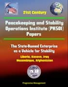 21st Century Peacekeeping and Stability Operations Institute (PKSOI) Papers - The State-Owned Enterprise as a Vehicle for Stability - Liberia, Kosovo, Iraq, Mozambique, Afghanistan ebook by Progressive Management