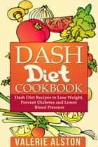 Dash Diet Cookbook - Dash Diet Recipes to Lose Weight, Prevent Diabetes and Lower Blood Pressure ebook by Valerie Alston