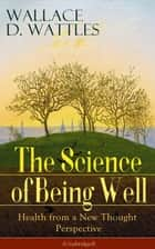 The Science of Being Well: Health from a New Thought Perspective (Unabridged) - From one of The New Thought pioneers, author of The Science of Getting Rich, The Science of Being Great, How to Get What You Want, Hellfire Harrison, How to Promote Yourself... ebook by Wallace  D. Wattles