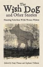 The Wish Dog - Haunting tales from Welsh women writers ebook by Penny Thomas, Stephanie Tillotson Stephanie Tillotson
