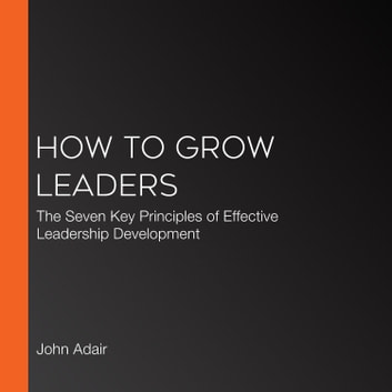 How to Grow Leaders - The Seven Key Principles of Effective Leadership Development audiobook by John Adair