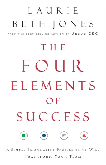 The Four Elements of Success - A Simple Personality Profile that will Transform Your Team ebook by Laurie Beth Jones
