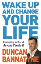 Wake Up and Change Your Life eBook by Duncan Bannatyne