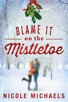 Blame It on the Mistletoe - A Holiday Story ebook by Nicole Michaels