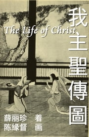 The Life of Christ - Chinese Paintings with Bible Stories (Simplified Chinese Edition) - 我主圣传图:基督圣像与圣经故事 電子書 by EHGBooks, Nonny Hsueh, Luke Chen