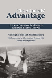 The Admirals' Advantage - U.S. Navy Operational Intelligence in World War II and the Cold War ebook by Christopher  Ford,David  Rosenberg