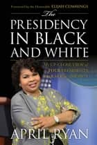The Presidency in Black and White - My Up-Close View of Four Presidents and Race in America ebook by April Ryan, Hon. Elijah Cummings