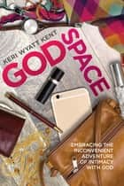 GodSpace - Embracing the Inconvenient Adventure of Intimacy with God ebook by Keri Wyatt Kent