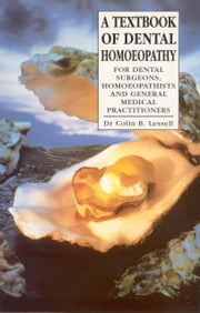 A Textbook Of Dental Homoeopathy - For Dental Surgeons, Homoeopathists and General Medical Practitioners ebook by Dr Colin B. Lessell