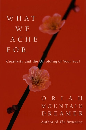 What We Ache For - Creativity and the Unfolding of Your Soul ebook by Oriah